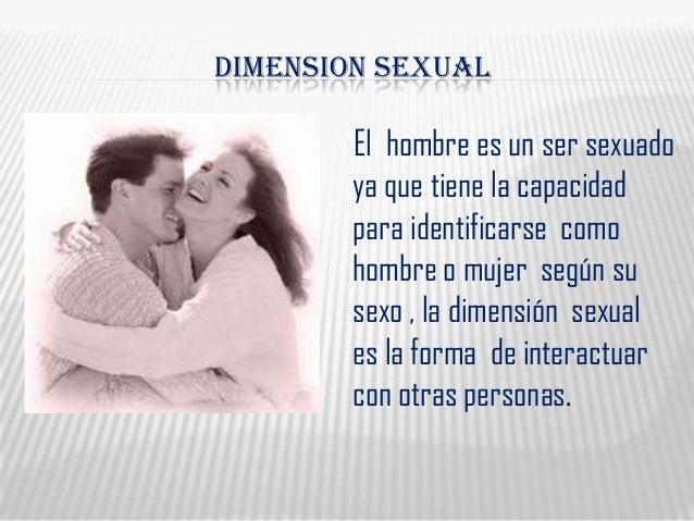 DIMENSION SEXUALEl hombre es un ser sexuadoya que tiene la capacidadpara identificarse comohombre o mujer según susexo , l...