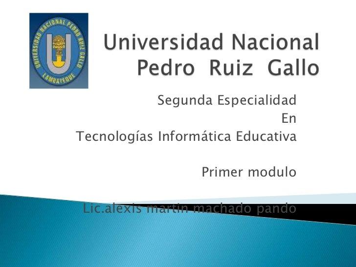 Universidad Nacional Pedro  Ruiz  Gallo<br />Segunda Especialidad<br />En<br />Tecnologías Informática Educativa<br />Prim...
