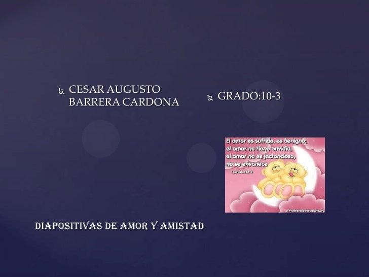    CESAR AUGUSTO                                    GRADO:10-3        BARRERA CARDONADIAPOSITIVAS DE AMOR Y AMISTAD