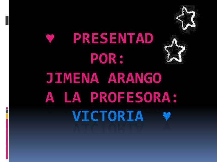 ♥  PRESENTADO     POR:JIMENA ARANGOA LA PROFESORA:   VICTORIA ♥
