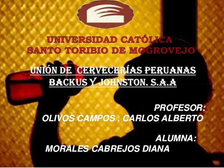 UNIÓN DE CERVECERÍAS PERUANAS     BACKUS Y JOHNSTON. S.A.A                        PROFESOR:  OLIVOS CAMPOS , CARLOS ALBERT...