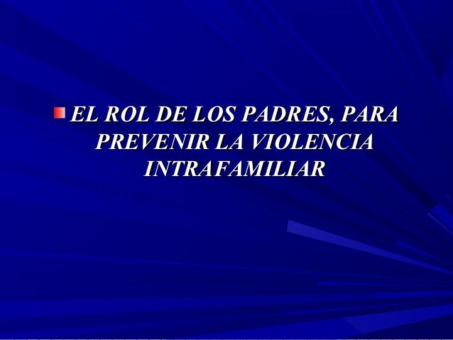 EL ROL DE LOS PADRES, PARAEL ROL DE LOS PADRES, PARA PREVENIR LA VIOLENCIAPREVENIR LA VIOLENCIA INTRAFAMILIARINTRAFAMILIAR