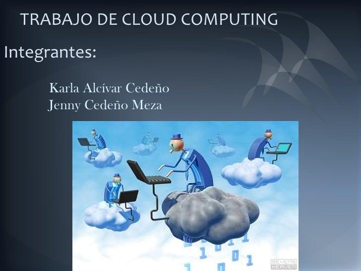 TRABAJO DE CLOUD COMPUTING<br />Integrantes:<br />            Karla Alcívar Cedeño<br />             Jenny Cedeño Meza<br />