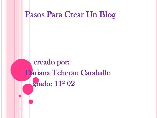 Pasos Para Crear Un Blog  creado por:Dariana Teheran Caraballo  grado: 11º 02