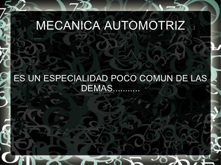 MECANICA AUTOMOTRIZ ES UN ESPECIALIDAD POCO COMUN DE LAS DEMAS...........