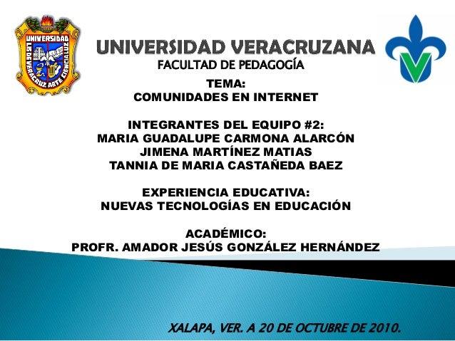 FACULTAD DE PEDAGOGÍA TEMA: COMUNIDADES EN INTERNET INTEGRANTES DEL EQUIPO #2: MARIA GUADALUPE CARMONA ALARCÓN JIMENA MART...