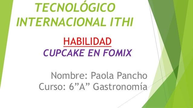 """TECNOLÓGICO INTERNACIONAL ITHI HABILIDAD CUPCAKE EN FOMIX Nombre: Paola Pancho Curso: 6""""A"""" Gastronomía"""