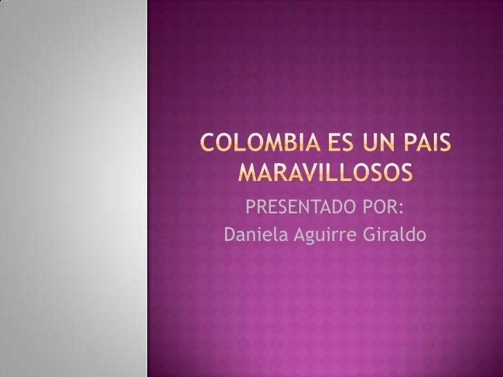 COLOMBIA ES UN PAIS MARAVILLOSOS<br />PRESENTADO POR: <br />Daniela Aguirre Giraldo<br />