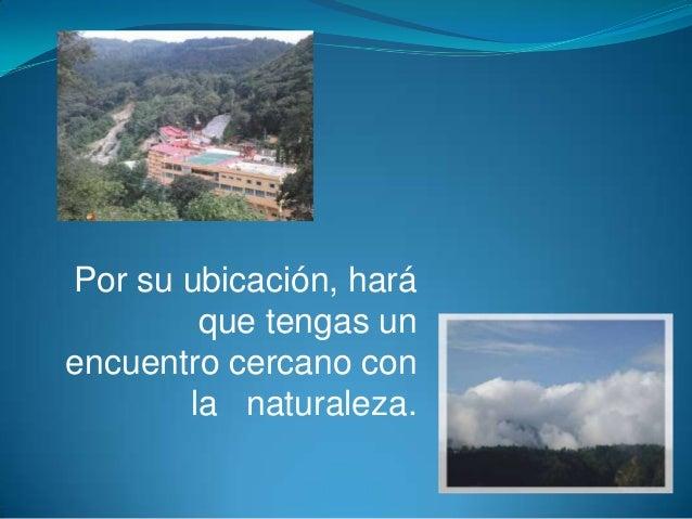 Por su ubicación, hará        que tengas unencuentro cercano con       la naturaleza.