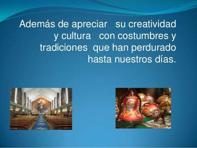 Además de apreciar su creatividad      y cultura con costumbres y   tradiciones que han perdurado              hasta nuest...