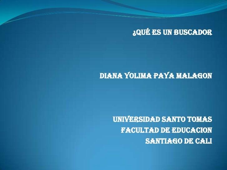 ¿Qué ES UN BUSCADORDIANA YOLIMA PAYA MALAGON  UNIVERSIDAD SANTO TOMAS    FACULTAD DE EDUCACION          SANTIAGO DE CALI