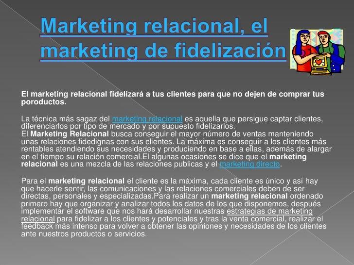 El marketing relacional fidelizará a tus clientes para que no dejen de comprar tusporoductos.La técnica más sagaz del mark...