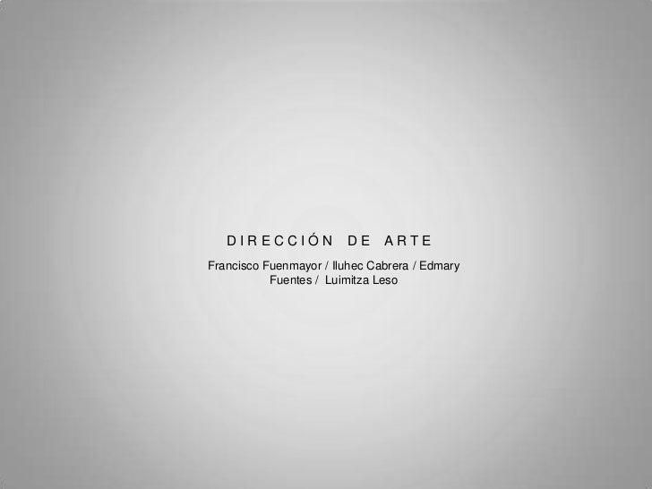 DIRECCIÓN            DE     ARTEFrancisco Fuenmayor / Iluhec Cabrera / Edmary           Fuentes / Luimitza Leso
