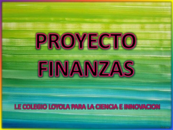 PROYECTO FINANZAS<br />I.E COLEGIO LOYOLA PARA LA CIENCIA E INNOVACION<br />