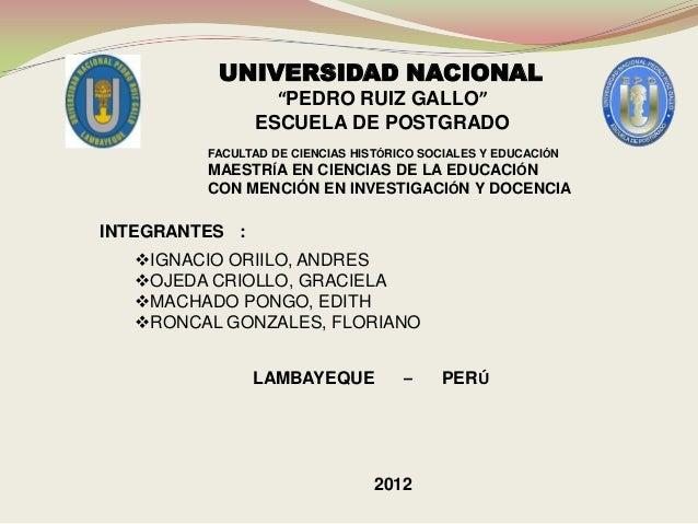 """UNIVERSIDAD NACIONAL """"PEDRO RUIZ GALLO"""" ESCUELA DE POSTGRADO FACULTAD DE CIENCIAS HISTÓRICO SOCIALES Y EDUCACIÓN MAESTRÍA ..."""