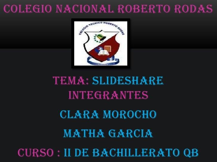 COLEGIO NACIONAL ROBERTO RODAS       TEMA: SLIDESHARE         INTEGRANTES        CLARA MOROCHO         MATHA GARCIA  Curso...