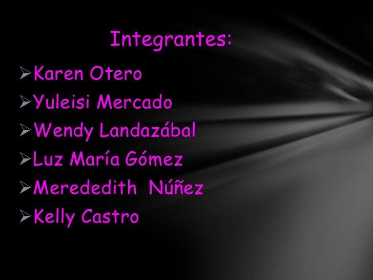 Integrantes:Karen OteroYuleisi MercadoWendy LandazábalLuz María GómezMerededith NúñezKelly Castro