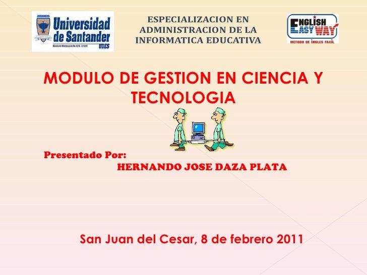 Presentado Por: HERNANDO JOSE DAZA PLATA MODULO DE GESTION EN CIENCIA Y TECNOLOGIA San Juan del Cesar, 8 de febrero 2011