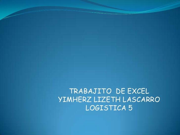 TRABAJITO  DE EXCEL<br />YIMHERZ LIZETH LASCARRO<br />LOGISTICA 5<br />