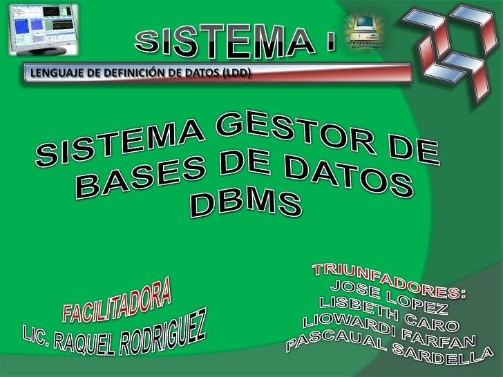 SISTEMA I<br />LENGUAJE DE DEFINICIÓN DE DATOS (LDD)<br />SISTEMA GESTOR DE <br />BASES DE DATOS<br />DBMS<br />FACILITADO...