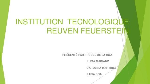 INSTITUTION TECNOLOGIQUE REUVEN FEUERSTEIN PRÉSENTÉ PAR : RUBEL DE LA HOZ LUISA MARIANO CAROLINA MARTINEZ  KATIA ROA