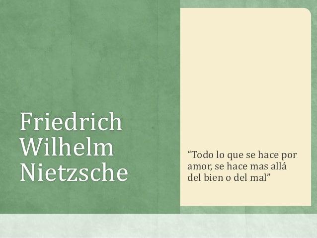 """FriedrichWilhelm     """"Todo lo que se hace porNietzsche   amor, se hace mas allá            del bien o del mal"""""""