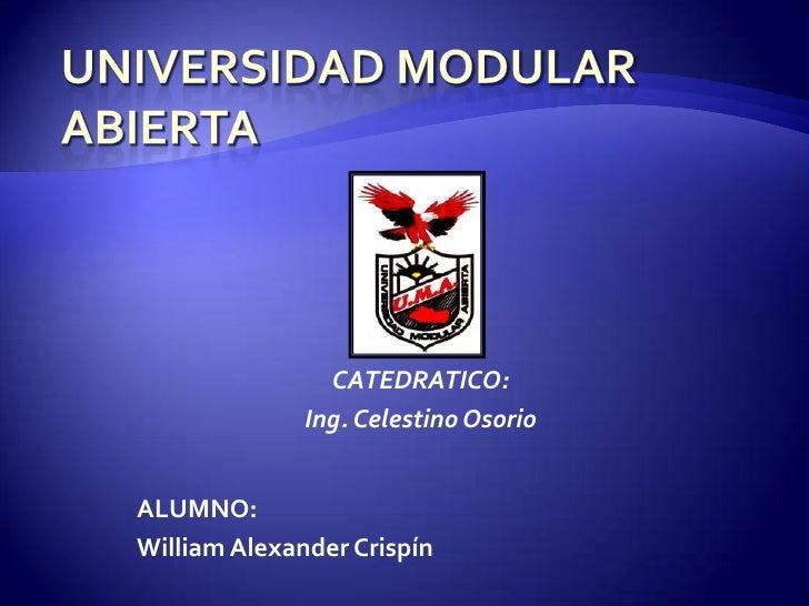 UNIVERSIDAD MODULAR ABIERTA<br />CATEDRATICO:<br />Ing. Celestino Osorio<br />ALUMNO:<br />William Alexander Crispín<br />