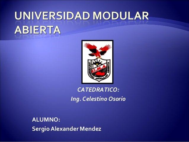 ALUMNO: Sergio Alexander Mendez CATEDRATICO: Ing. Celestino Osorio