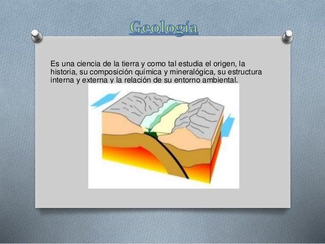 Es una ciencia de la tierra y como tal estudia el origen, la historia, su composición química y mineralógica, su estructur...