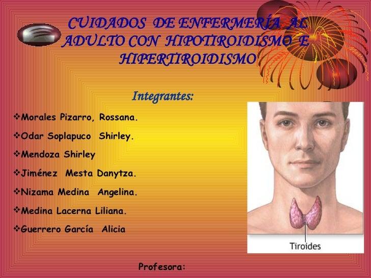 CUIDADOS  DE ENFERMERÍA  AL ADULTO CON  HIPOTIROIDISMO  E  HIPERTIROIDISMO <ul><li>Integrantes: </li></ul><ul><li>Morales ...