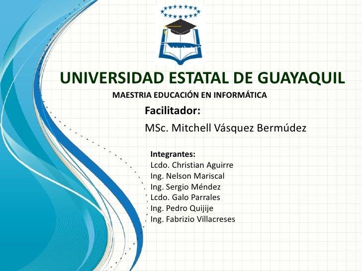 UNIVERSIDAD ESTATAL DE GUAYAQUIL     MAESTRIA EDUCACIÓN EN INFORMÁTICA           Facilitador:           MSc. Mitchell Vásq...