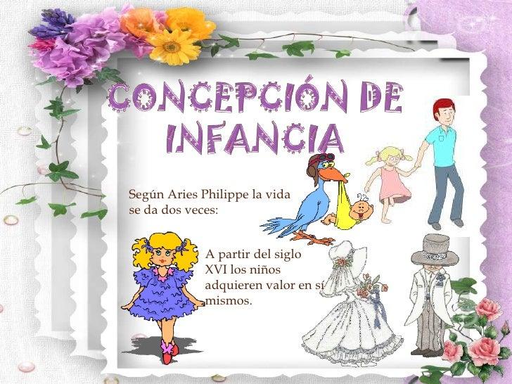 CONCEPCIÓN DE INFANCIA<br />Según Aries Philippe la vida se da dos veces:<br />A partir del siglo XVI los niños adquieren ...