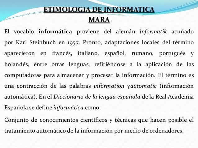ETIMOLOGIA DE INFORMATICA MARA El vocablo informática proviene del alemán informatik acuñado por Karl Steinbuch en 1957. P...