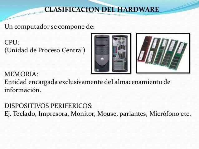 CLASIFICACION DEL HARDWARE Un computador se compone de: CPU: (Unidad de Proceso Central)  MEMORIA: Entidad encargada exclu...