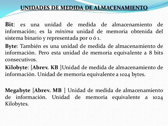 UNIDADES DE MEDIDA DE ALMACENAMIENTO  Bit: es una unidad de medida de almacenamiento de información; es la mínima unidad d...