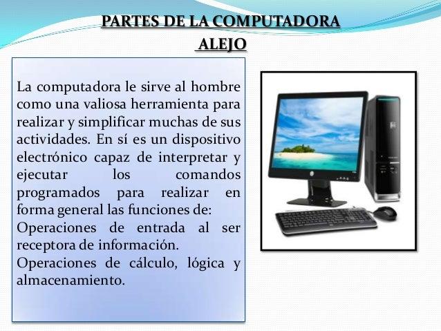 PARTES DE LA COMPUTADORA ALEJO La computadora le sirve al hombre como una valiosa herramienta para realizar y simplificar ...