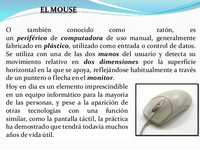 EL MOUSE O también conocido como ratón, es un periférico de computadora de uso manual, generalmente fabricado en plástico,...