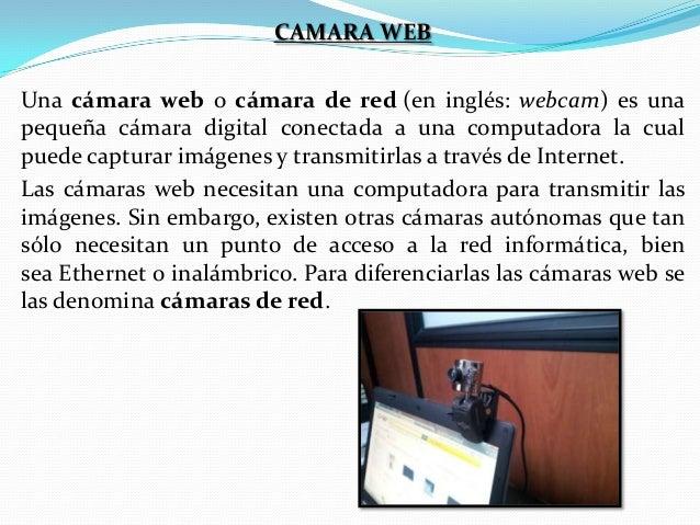 CAMARA WEB Una cámara web o cámara de red (en inglés: webcam) es una pequeña cámara digital conectada a una computadora la...