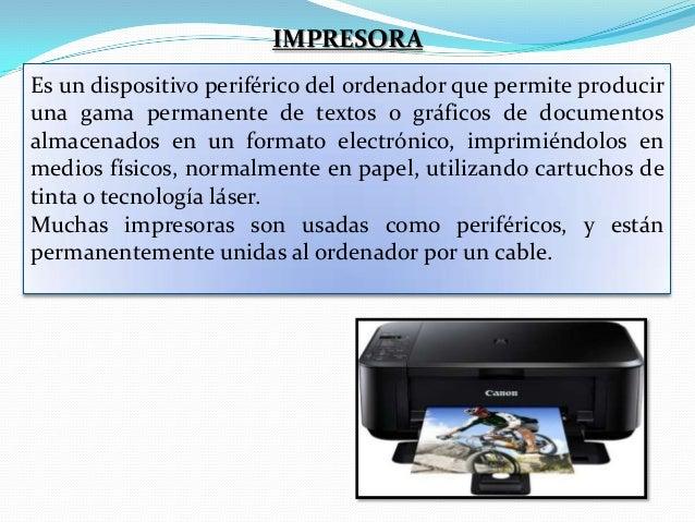 IMPRESORA Es un dispositivo periférico del ordenador que permite producir una gama permanente de textos o gráficos de docu...