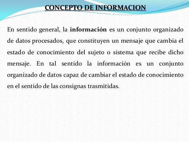 CONCEPTO DE INFORMACION En sentido general, la información es un conjunto organizado de datos procesados, que constituyen ...