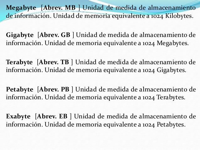 Megabyte [Abrev. MB ] Unidad de medida de almacenamiento de información. Unidad de memoria equivalente a 1024 Kilobytes. G...