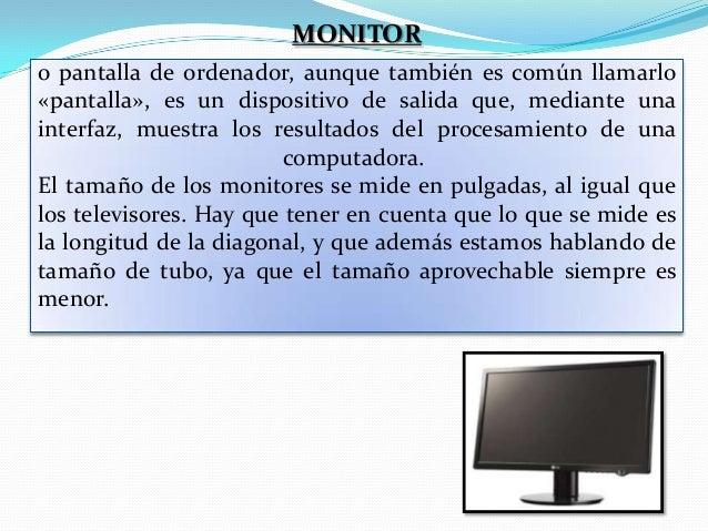 MONITOR o pantalla de ordenador, aunque también es común llamarlo «pantalla», es un dispositivo de salida que, mediante un...