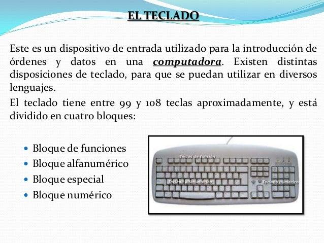 EL TECLADO Este es un dispositivo de entrada utilizado para la introducción de órdenes y datos en una computadora. Existen...
