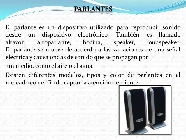 PARLANTES El parlante es un dispositivo utilizado para reproducir sonido desde un dispositivo electrónico. También es llam...