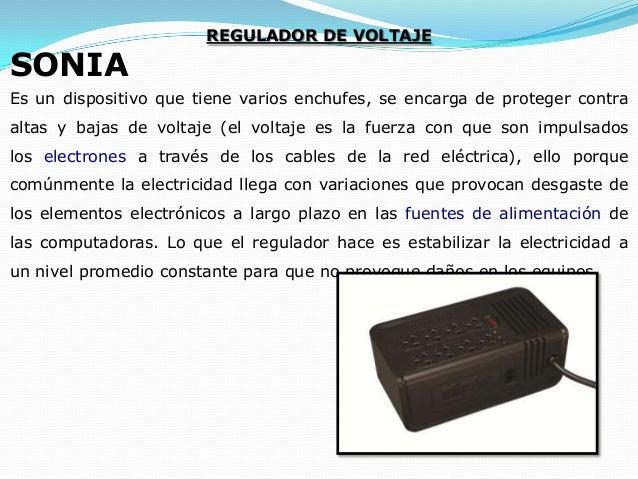 SONIA  REGULADOR DE VOLTAJE  Es un dispositivo que tiene varios enchufes, se encarga de proteger contra altas y bajas de v...