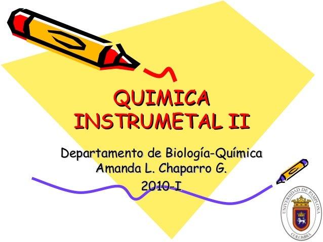 QUIMICAQUIMICA INSTRUMETAL IIINSTRUMETAL II Departamento de Biología-QuímicaDepartamento de Biología-Química Amanda L. Cha...