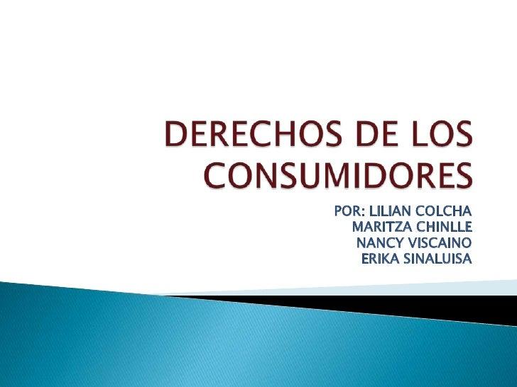DERECHOS DE LOS CONSUMIDORES <br />POR: LILIAN COLCHA<br />MARITZA CHINLLE <br />NANCY VISCAINO<br />ERIKA SINALUISA<br />
