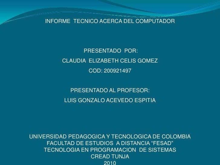 INFORME  TECNICO ACERCA DEL COMPUTADOR<br /> PRESENTADO  POR:<br />CLAUDIA  ELIZABETH CELIS GOMEZ<br />COD: 200921497<br /...