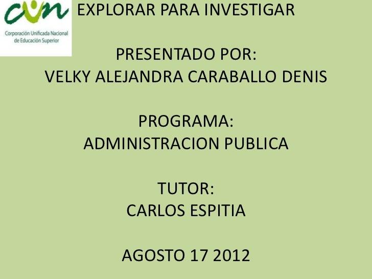 EXPLORAR PARA INVESTIGAR        PRESENTADO POR:VELKY ALEJANDRA CARABALLO DENIS         PROGRAMA:    ADMINISTRACION PUBLICA...
