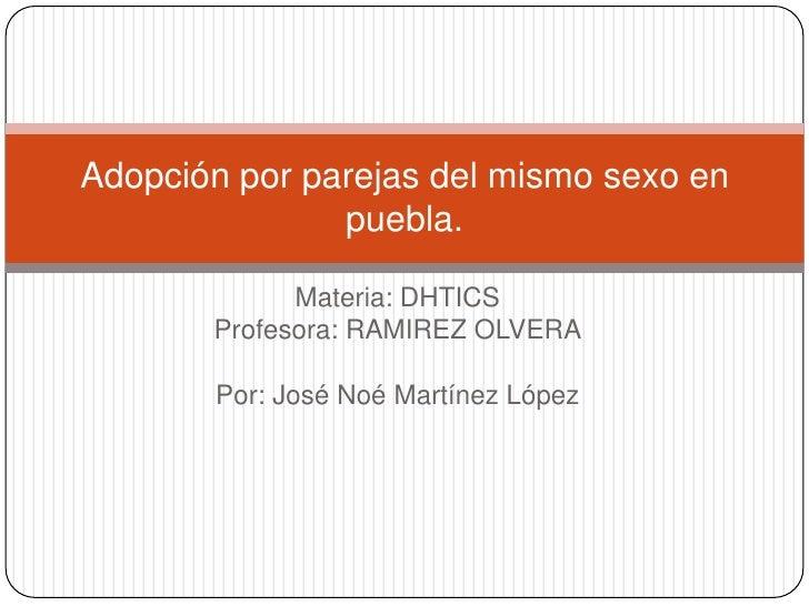 Adopción por parejas del mismo sexo en               puebla.             Materia: DHTICS       Profesora: RAMIREZ OLVERA  ...